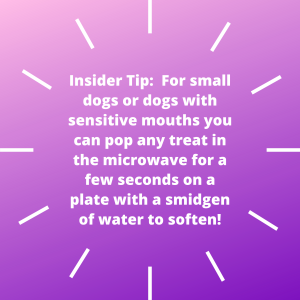 Insider Tip_ For small dogs or dogs with sensitive mouths you can pop any treat in the microwave for a few seconds on a plate with a smidgen of water to soften!